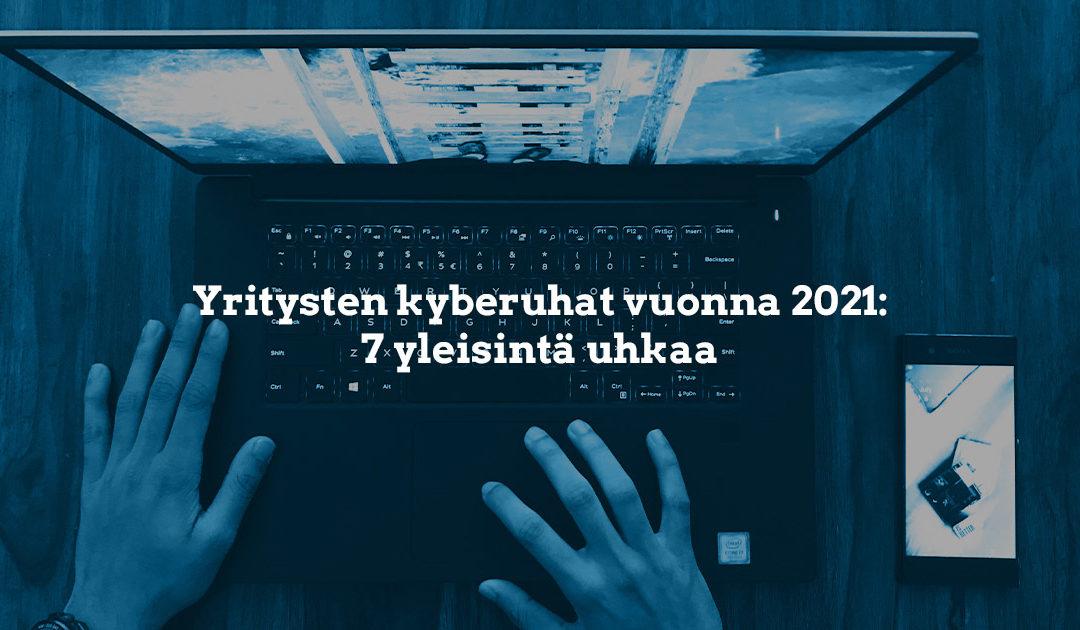 Kyberuhat vuonna 2021 – 7 yleistä uhkaa esittelyssä
